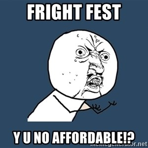 Y U No - FRIGHT FEST Y U NO AFFORDABLE!?