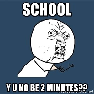 Y U No - School Y u no Be 2 minutes??