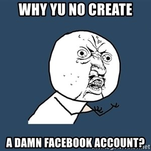 Y U No - WHY YU NO CREATE A DAMN FACEBOOK ACCOUNT?