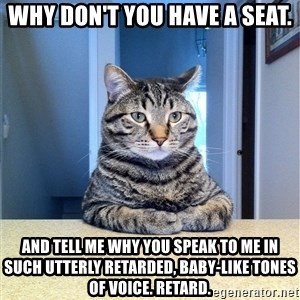 Chris Hansen Cat - Why don't you have a seat. And tell me why you speak to me in such utterly retarded, baby-like tones of voice. Retard.