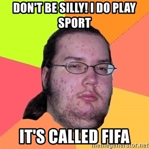 Butthurt Dweller - don't be silly! I do play sport it's called fifa