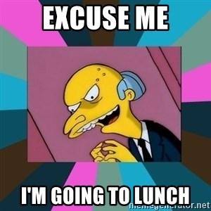 Mr. Burns - EXCUSE ME I'M GOING TO LUNCH