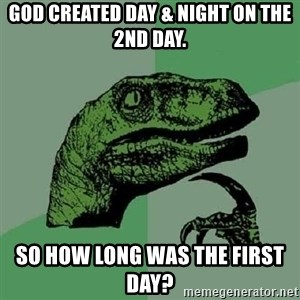 Philosoraptor - god created day & night on the 2nd day. So how long was the first day?