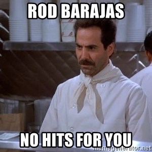 soup nazi - rod barajas no hits for you