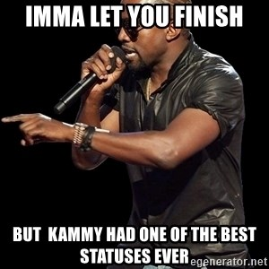 Kanye West - Imma let you finish but  kammy had one of the best statuses ever