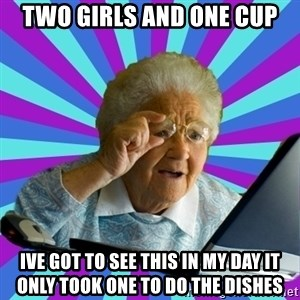 old lady - two girls and one cup ive got to see this in my day it only took one to do the dishes