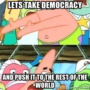 Push it Somewhere Else Patrick - lets take democracy and push it to the rest of the world