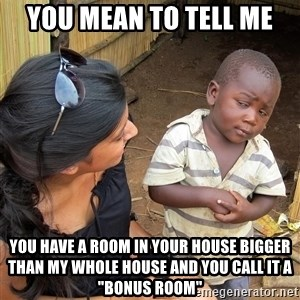 "Skeptical African Child - You mean to tell me you have a room in your house bigger than my whole house and you call it a ""Bonus Room"""