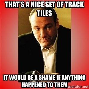 Tony Soprano - That's a nice set of track tiles it would be a shame if anything happened to them