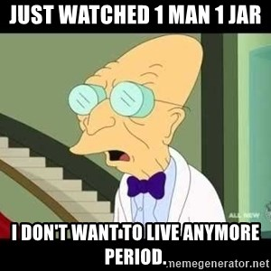 I dont want to live on this planet - just watched 1 man 1 jar i don't want to live anymore period.