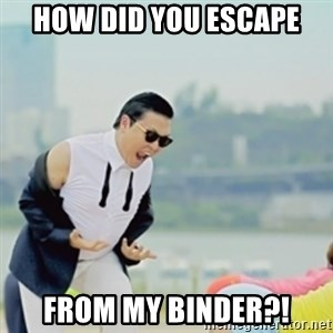 Gangnam Style - HOW DID YOU ESCAPE FROM MY bINDER?!