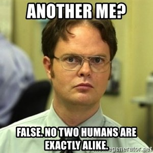 Dwight Meme - Another me? false. no two humans are exactly alike.