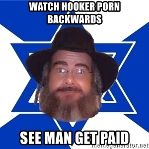 Advice Jew - watch hooker porn backwards see man get paid