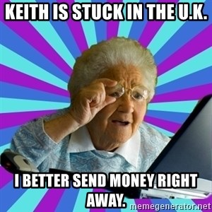 old lady - Keith is stuck in the U.K. I better send money right away.