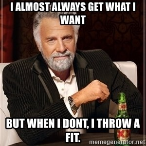 The Most Interesting Man In The World - I almost always get wHat i want But when i dont, i thRow a fiT.