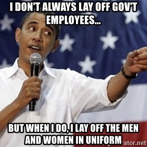 Obama You Mad - I don't always lay off gov't Employees... But when I do, I lay off the men and women in uniform