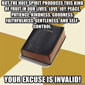 Denial Bible - But the Holy Spirit produces this kind of fruit in our lives: love, joy, peace, patience, kindness, goodness, faithfulness, gentleness, and self-control.  Your excuse is invalid!