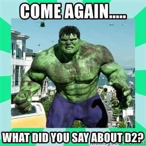 THe Incredible hulk - Come Again..... What Did you say about d2?
