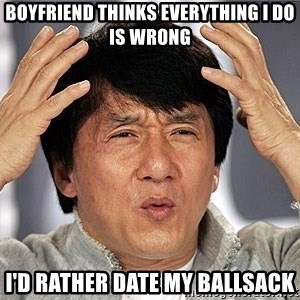 Jackie Chan - BOYFRIEND THINKS EVERYTHING I DO IS WRONG I'D RATHER DATE MY BALLSACK