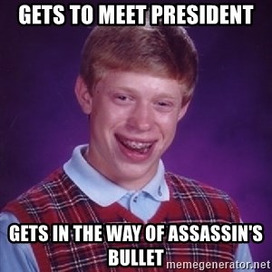 Bad Luck Brian - gets to meet President gets in the way of assassin's bullet