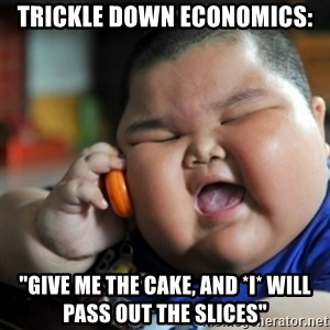 "fat chinese kid - Trickle down economics: ""give me the cake, and *I* will pass out the slices"""