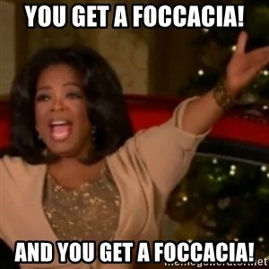 The Giving Oprah - You GEt A FOCCACIA! aND yOU gET a FOCCACIA!