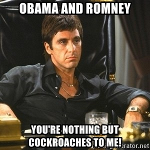 Scarface - obama and romney you're nothing but cockroaches to me!