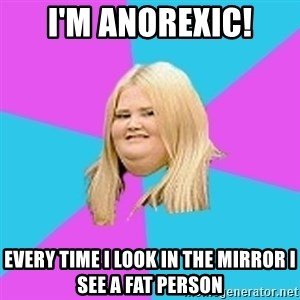 Fat Girl - I'm anorexic! Every time I look in the mirror I see a fat person