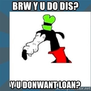 Gooby pls - brw y u do dis? y u donwant loan?