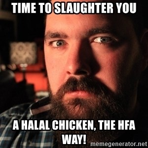 Intense Bearded Man - time to slaughter you a halal chicken, the hfa way!