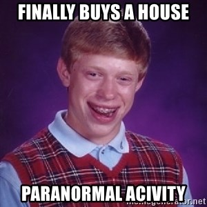 Bad Luck Brian - Finally buys a house paranormal acivity