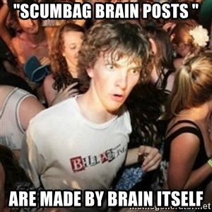 """Sudden clarity clarence - """"SCUMBAG BRAIN POSTS """" ARE MADE BY BRAIN ITSELF"""