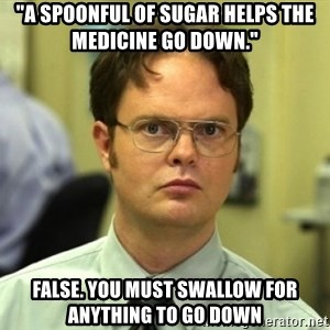 "Dwight Meme - ""A SPOONFUL OF SUGAR HELPS THE MEDICINE GO DOWN."" FALSE. YOU MUST SWALLOW FOR ANYTHING TO GO DOWN"
