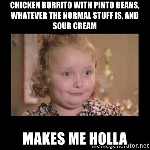Honey BooBoo - Chicken burrito with pinto beans, whatever the normal stuff is, and sour cream makes me holla