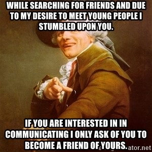 Joseph Ducreux - While searching for friends and due to my desire to meet young people i stumbled upon you. if you are interested in in communicating i only ask of you to become a friend of yours.