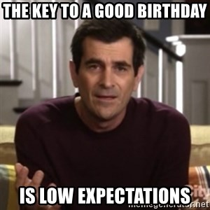Phil Dunphy - The key to a good birthday is low expectations