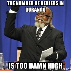 Rent Is Too Damn High - The number of dealers in durango is too damn high