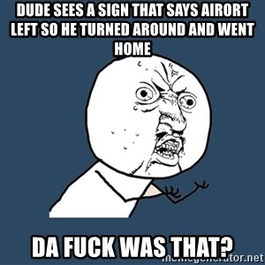 Y U No - Dude sees a sign that says airort left so he turned around and went home Da fuck was that?