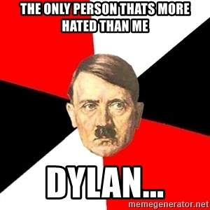 Advice Hitler - THE ONLY PERSON THATS MORE HATED THAN ME DYLAN...