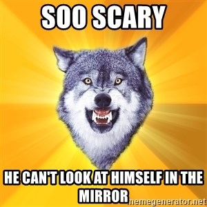 Courage Wolf - soo scary he can't look at himself in the mirror