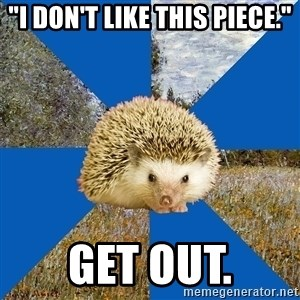 "Art History Hedgehog - ""I don't like this piece."" Get out."