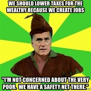 """RomneyHood - We should lower taxes for the wealthy because we create jobs """"I'm not concerned about the very poor.  We have a safety net there."""""""