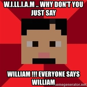 ArMEMEsto - W.I.LL.I.A.M .. WHY DON'T YOU JUST SAY WILLIAM !!! EVERYONE SAYS WILLIAM
