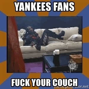 rick james fuck yo couch - Yankees fans  FUck your couch