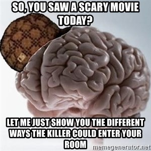 Scumbag Brain - So, you saw a scary movie today? let me just show you the different ways the killer could enter your room