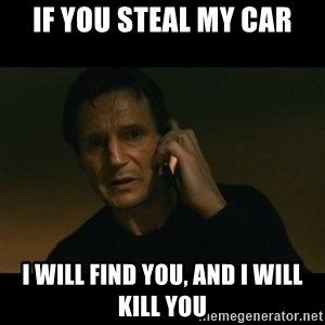 liam neeson taken - IF you steal my car i will find you, and i will kill you
