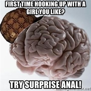 Scumbag Brain - First time hooking up with a girl you like? Try surprise anal!