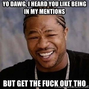 Yo Dawg - yo dawg, i heard you like being in my mentions but get the fuck out tho