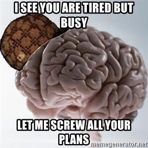 Scumbag Brain - I see you are tired but busy let me screw all your plans