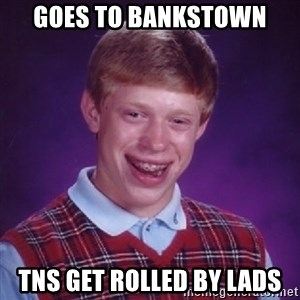 Bad Luck Brian - GOES TO BANKSTOWN TNS GET ROLLED BY LADS